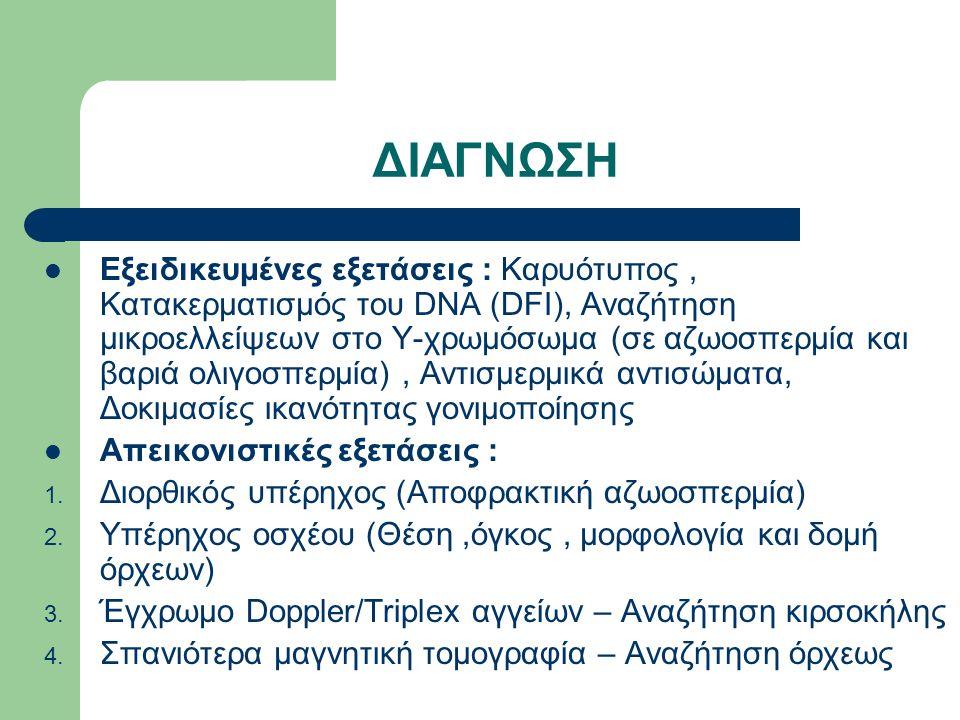 ΔΙΑΓΝΩΣΗ Εξειδικευμένες εξετάσεις : Καρυότυπος, Κατακερματισμός του DNA (DFI), Αναζήτηση μικροελλείψεων στο Υ-χρωμόσωμα (σε αζωοσπερμία και βαριά ολιγοσπερμία), Αντισμερμικά αντισώματα, Δοκιμασίες ικανότητας γονιμοποίησης Απεικονιστικές εξετάσεις : 1.