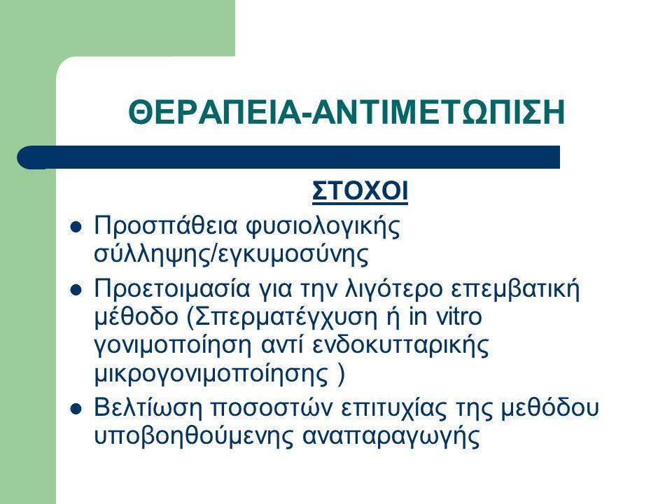 ΘΕΡΑΠΕΙΑ-ΑΝΤΙΜΕΤΩΠΙΣΗ ΣΤΟΧΟΙ Προσπάθεια φυσιολογικής σύλληψης/εγκυμοσύνης Προετοιμασία για την λιγότερο επεμβατική μέθοδο (Σπερματέγχυση ή in vitro γονιμοποίηση αντί ενδοκυτταρικής μικρογονιμοποίησης ) Βελτίωση ποσοστών επιτυχίας της μεθόδου υποβοηθούμενης αναπαραγωγής