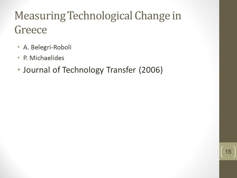 Measuring Technological Change in Greece A. Belegri-Roboli P. Michaelides Journal of Technology Transfer (2006) 15