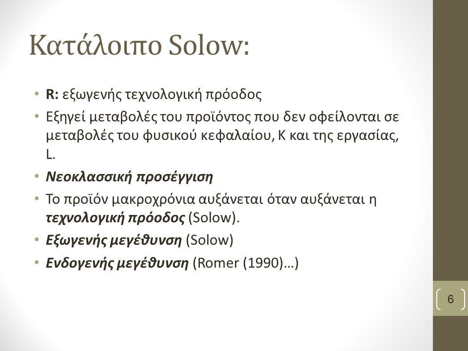Κατάλοιπο Solow: R: εξωγενής τεχνολογική πρόοδος Εξηγεί μεταβολές του προϊόντος που δεν οφείλονται σε μεταβολές του φυσικού κεφαλαίου, Κ και της εργασ