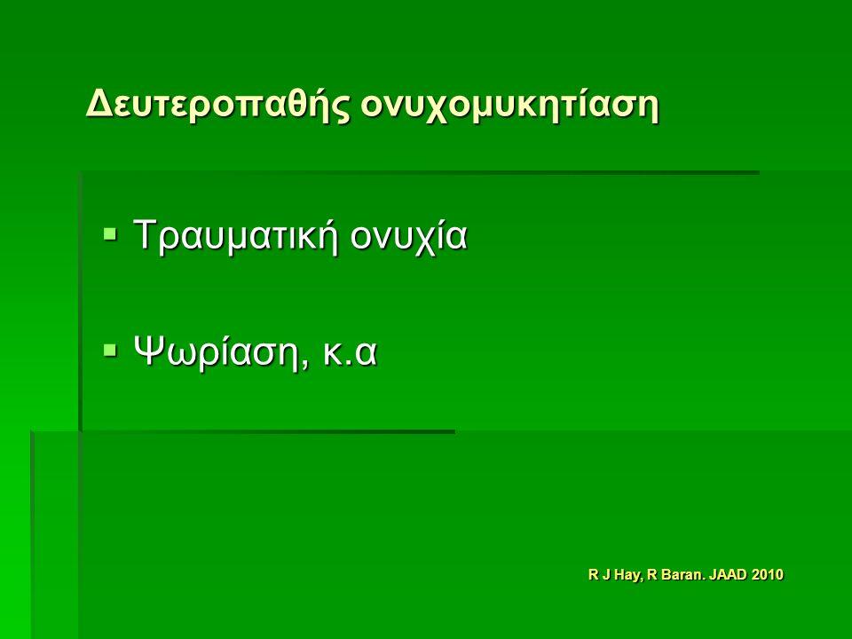 Δευτεροπαθής ονυχομυκητίαση  Τραυματική ονυχία  Ψωρίαση, κ.α R J Hay, R Baran. JAAD 2010