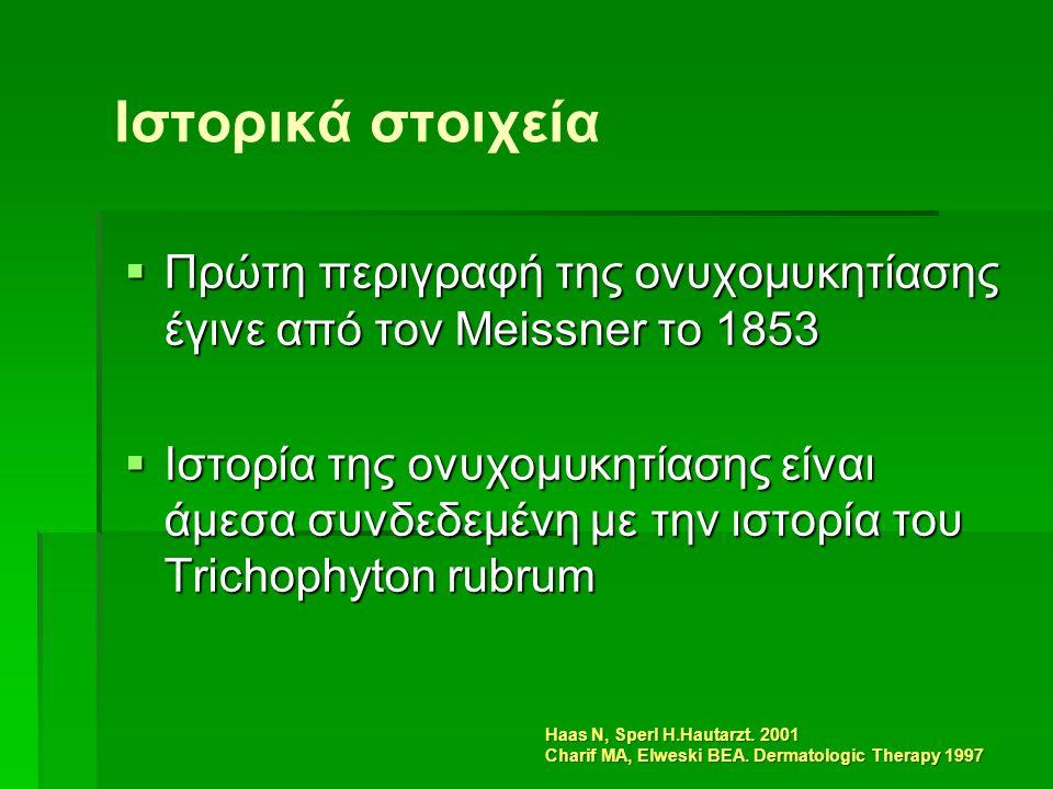 Ιστορικά στοιχεία  Πρώτη περιγραφή της ονυχομυκητίασης έγινε από τον Meissner το 1853  Ιστορία της ονυχομυκητίασης είναι άμεσα συνδεδεμένη με την ιστορία του Trichophyton rubrum Haas N, Sperl H.Hautarzt.