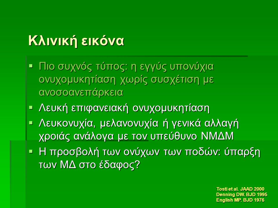 Κλινική εικόνα  Πιο συχνός τύπος: η εγγύς υπονύχια ονυχομυκητίαση χωρίς συσχέτιση με ανοσοανεπάρκεια  Λευκή επιφανειακή ονυχομυκητίαση  Λευκονυχία, μελανονυχία ή γενικά αλλαγή χροιάς ανάλογα με τον υπεύθυνο ΝΜΔΜ  Η προσβολή των ονύχων των ποδών: ύπαρξη των ΜΔ στο έδαφος.