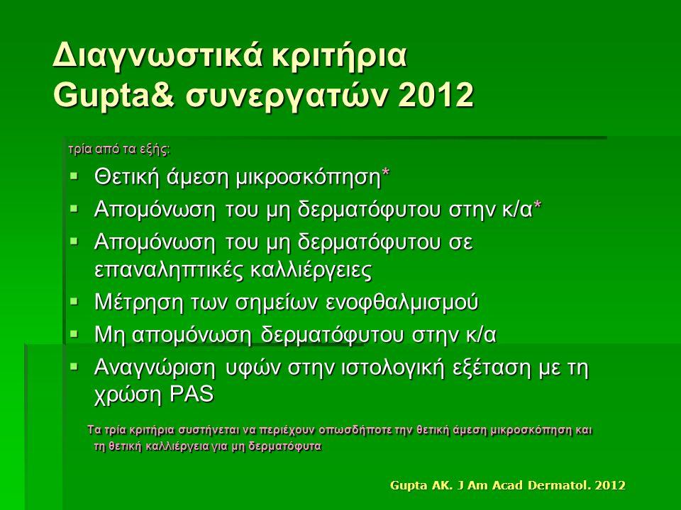 Διαγνωστικά κριτήρια Gupta& συνεργατών 2012 τρία από τα εξής:  Θετική άμεση μικροσκόπηση*  Απομόνωση του μη δερματόφυτου στην κ/α*  Απομόνωση του μη δερματόφυτου σε επαναληπτικές καλλιέργειες  Μέτρηση των σημείων ενοφθαλμισμού  Μη απομόνωση δερματόφυτου στην κ/α  Αναγνώριση υφών στην ιστολογική εξέταση με τη χρώση PAS Τα τρία κριτήρια συστήνεται να περιέχουν οπωσδήποτε την θετική άμεση μικροσκόπηση και τη θετική καλλιέργεια για μη δερματόφυτα Τα τρία κριτήρια συστήνεται να περιέχουν οπωσδήποτε την θετική άμεση μικροσκόπηση και τη θετική καλλιέργεια για μη δερματόφυτα Gupta AK.