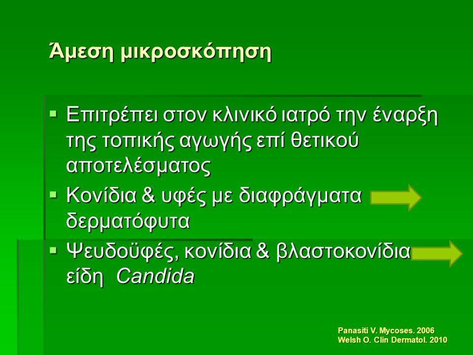 Άμεση μικροσκόπηση  Επιτρέπει στον κλινικό ιατρό την έναρξη της τοπικής αγωγής επί θετικού αποτελέσματος  Κονίδια & υφές με διαφράγματα δερματόφυτα  Ψευδοϋφές, κονίδια & βλαστοκονίδια είδη Candida Panasiti V.