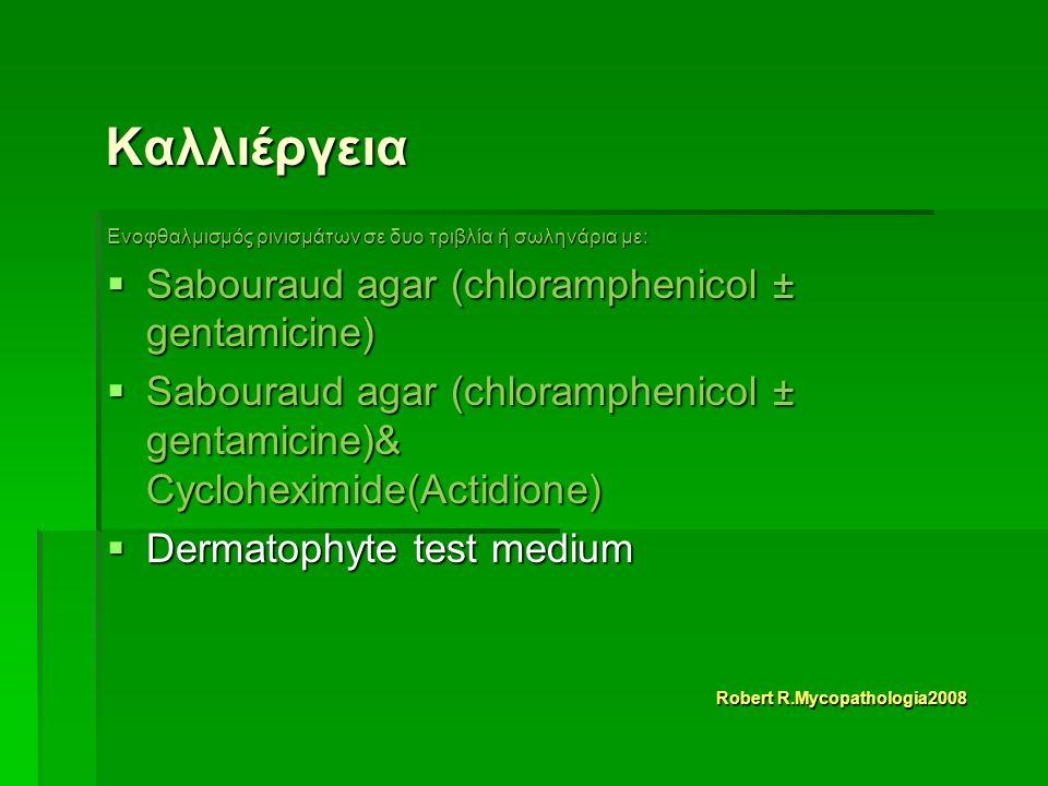 Καλλιέργεια Ενοφθαλμισμός ρινισμάτων σε δυο τριβλία ή σωληνάρια με:  Sabouraud agar (chloramphenicol ± gentamicine)  Sabouraud agar (chloramphenicol ± gentamicine)& Cycloheximide(Actidione)  Dermatophyte test medium Robert R.Mycopathologia2008