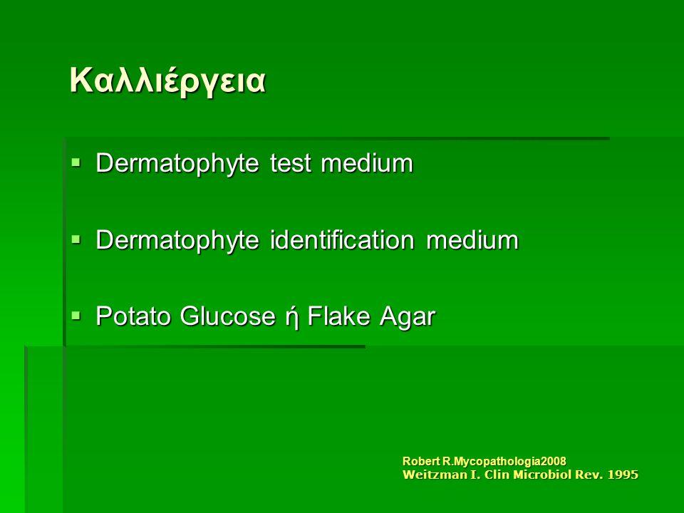 Καλλιέργεια  Dermatophyte test medium  Dermatophyte identification medium  Potato Glucose ή Flake Agar Robert R.Mycopathologia2008 Weitzman I.