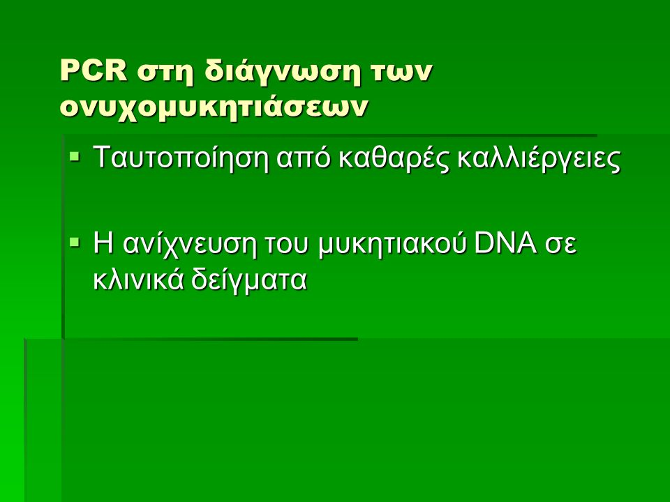 PCR στη διάγνωση των ονυχομυκητιάσεων  Ταυτοποίηση από καθαρές καλλιέργειες  Η ανίχνευση του μυκητιακού DNA σε κλινικά δείγματα