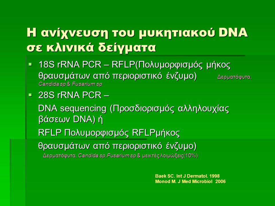 Η ανίχνευση του μυκητιακού DNA σε κλινικά δείγματα  18S rRNA PCR – RFLP(Πολυμορφισμός μήκος θραυσμάτων από περιοριστικό ένζυμο) Δερματόφυτα, Candida sp & Fusarium sp  28S rRNA PCR – DNA sequencing (Προσδιορισμός αλληλουχίας βάσεων DNA) ή DNA sequencing (Προσδιορισμός αλληλουχίας βάσεων DNA) ή RFLP Πολυμορφισμός RFLPμήκος RFLP Πολυμορφισμός RFLPμήκος θραυσμάτων από περιοριστικό ένζυμο) θραυσμάτων από περιοριστικό ένζυμο) Δερματόφυτα, Candida sp,Fusarium sp & μεικτές λοιμώξεις(10%) Δερματόφυτα, Candida sp,Fusarium sp & μεικτές λοιμώξεις(10%) Baek SC.
