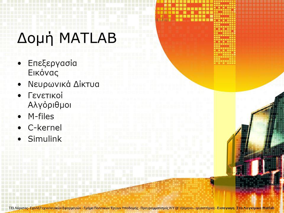 Δομή MATLAB Επεξεργασία Εικόνας Νευρωνικά Δίκτυα Γενετικοί Αλγόριθμοι M-files C-kernel Simulink ΤΕΙ Λάρισας- Σχολή Τεχνολογικών Εφαρμογών - Τμήμα Πολιτικών Έργων Υποδομής - Προγραμματισμός Η/Υ (β' εξάμηνο – εργαστήριο) - Εισαγωγη Στο Λογισμικο Matlab