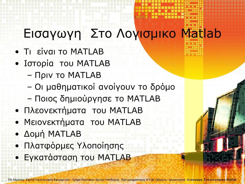 Εισαγωγη Στο Λογισμικο Matlab Τι είναι το MATLAB Ιστορία του MATLAB –Πριν το MATLAB –Οι μαθηματικοί ανοίγουν το δρόμο –Ποιος δημιούργησε το MATLAB Πλεονεκτήματα του MATLAB Μειονεκτήματα του MATLAB Δομή MATLAB Πλατφόρμες Υλοποίησης Εγκατάσταση του MATLAB ΤΕΙ Λάρισας- Σχολή Τεχνολογικών Εφαρμογών - Τμήμα Πολιτικών Έργων Υποδομής - Προγραμματισμός Η/Υ (β' εξάμηνο – εργαστήριο) - Εισαγωγη Στο Λογισμικο Matlab