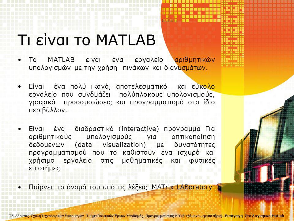 Τι είναι το MATLAB Το MATLAB είναι ένα εργαλείο αριθμητικών υπολογισμών με την χρήση πινάκων και διανυσμάτων. Είναι ένα πολύ ικανό, αποτελεσματικό και