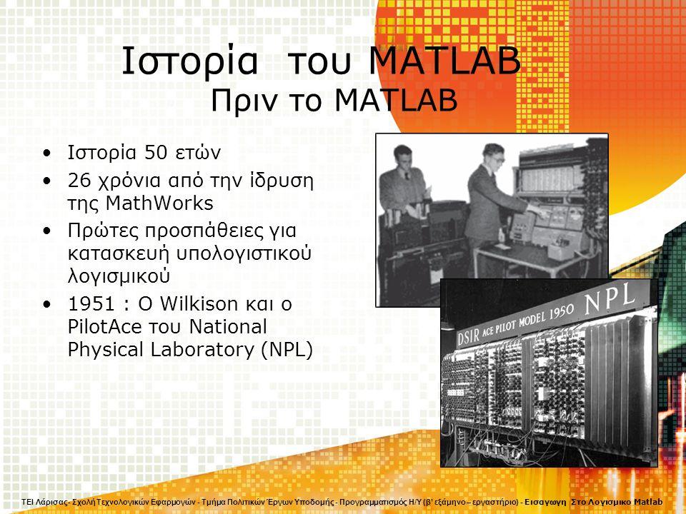 Ιστορία του MATLAB Πριν το MATLAB Ιστορία 50 ετών 26 χρόνια από την ίδρυση της MathWorks Πρώτες προσπάθειες για κατασκευή υπολογιστικού λογισμικού 1951 : Ο Wilkison και ο PilotAce του National Physical Laboratory (NPL) ΤΕΙ Λάρισας- Σχολή Τεχνολογικών Εφαρμογών - Τμήμα Πολιτικών Έργων Υποδομής - Προγραμματισμός Η/Υ (β' εξάμηνο – εργαστήριο) - Εισαγωγη Στο Λογισμικο Matlab
