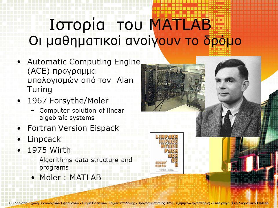 Ιστορία του MATLAB Οι μαθηματικοί ανοίγουν το δρόμο Automatic Computing Engine (ACE) προγραμμα υπολογισμών από τον Alan Turing 1967 Forsythe/Moler –Computer solution of linear algebraic systems Fortran Version Eispack Linpcack 1975 Wirth –Algorithms data structure and programs Moler : MATLAB ΤΕΙ Λάρισας- Σχολή Τεχνολογικών Εφαρμογών - Τμήμα Πολιτικών Έργων Υποδομής - Προγραμματισμός Η/Υ (β' εξάμηνο – εργαστήριο) - Εισαγωγη Στο Λογισμικο Matlab