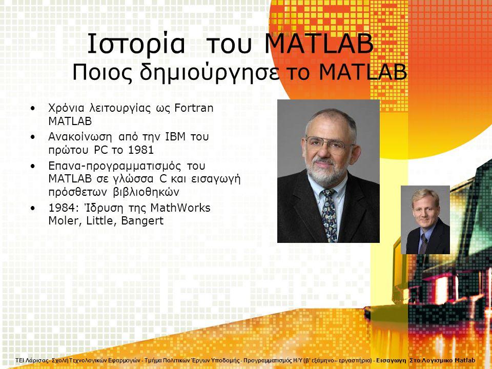 Ιστορία του MATLAB Ποιος δημιούργησε το MATLAB Χρόνια λειτουργίας ως Fortran MATLAB Ανακοίνωση από την IBM του πρώτου PC το 1981 Επανα-προγραμματισμός του MATLAB σε γλώσσα C και εισαγωγή πρόσθετων βιβλιοθηκών 1984: Ίδρυση της MathWorks Moler, Little, Bangert ΤΕΙ Λάρισας- Σχολή Τεχνολογικών Εφαρμογών - Τμήμα Πολιτικών Έργων Υποδομής - Προγραμματισμός Η/Υ (β' εξάμηνο – εργαστήριο) - Εισαγωγη Στο Λογισμικο Matlab