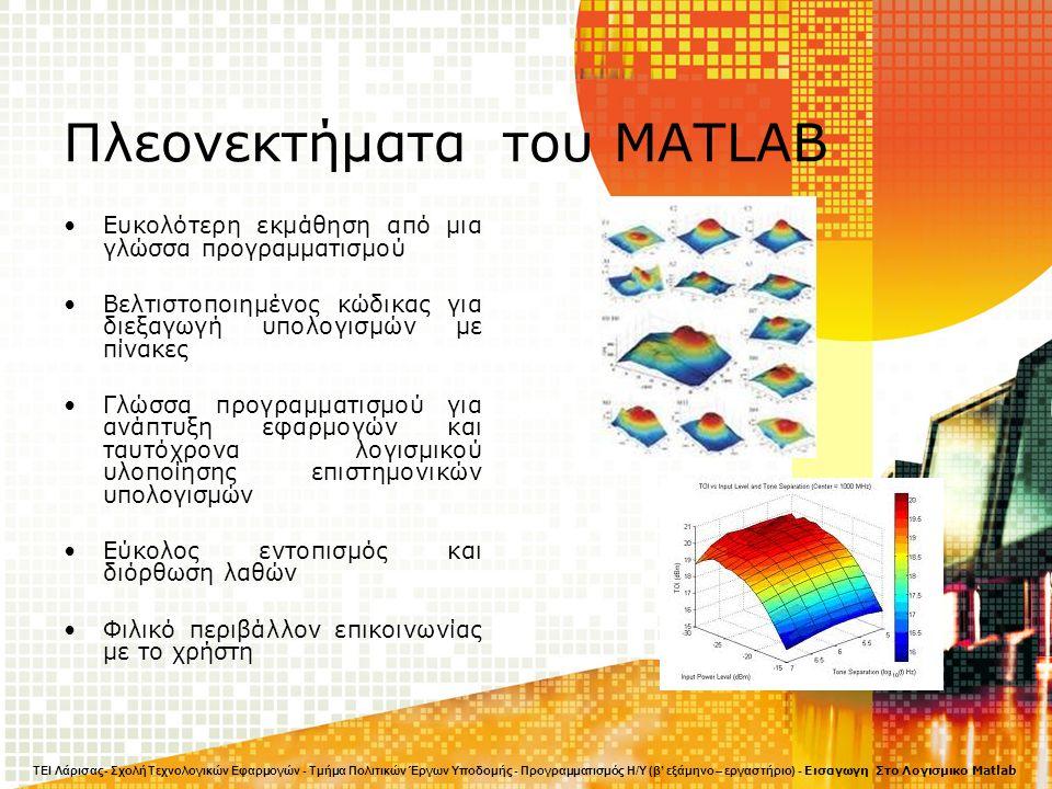 Πλεονεκτήματα του MATLAB Ευκολότερη εκμάθηση από μια γλώσσα προγραμματισμού Βελτιστοποιημένος κώδικας για διεξαγωγή υπολογισμών με πίνακες Γλώσσα προγραμματισμού για ανάπτυξη εφαρμογών και ταυτόχρονα λογισμικού υλοποίησης επιστημονικών υπολογισμών Εύκολος εντοπισμός και διόρθωση λαθών Φιλικό περιβάλλον επικοινωνίας με το χρήστη ΤΕΙ Λάρισας- Σχολή Τεχνολογικών Εφαρμογών - Τμήμα Πολιτικών Έργων Υποδομής - Προγραμματισμός Η/Υ (β' εξάμηνο – εργαστήριο) - Εισαγωγη Στο Λογισμικο Matlab