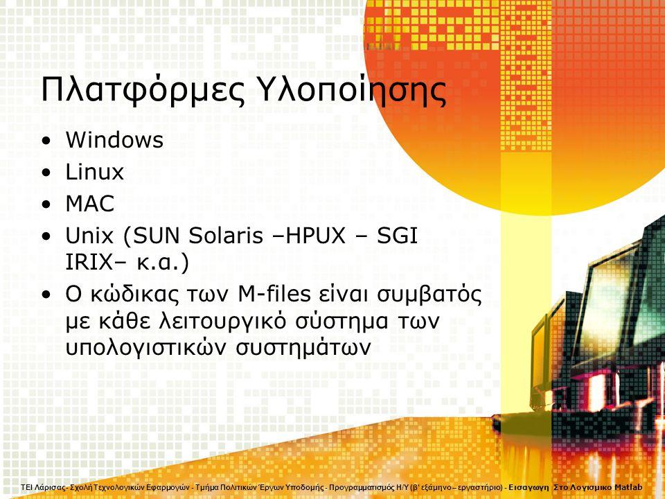 Πλατφόρμες Υλοποίησης Windows Linux MAC Unix (SUN Solaris –HPUX – SGI IRIX– κ.α.) Ο κώδικας των M-files είναι συμβατός με κάθε λειτουργικό σύστημα των υπολογιστικών συστημάτων ΤΕΙ Λάρισας- Σχολή Τεχνολογικών Εφαρμογών - Τμήμα Πολιτικών Έργων Υποδομής - Προγραμματισμός Η/Υ (β' εξάμηνο – εργαστήριο) - Εισαγωγη Στο Λογισμικο Matlab