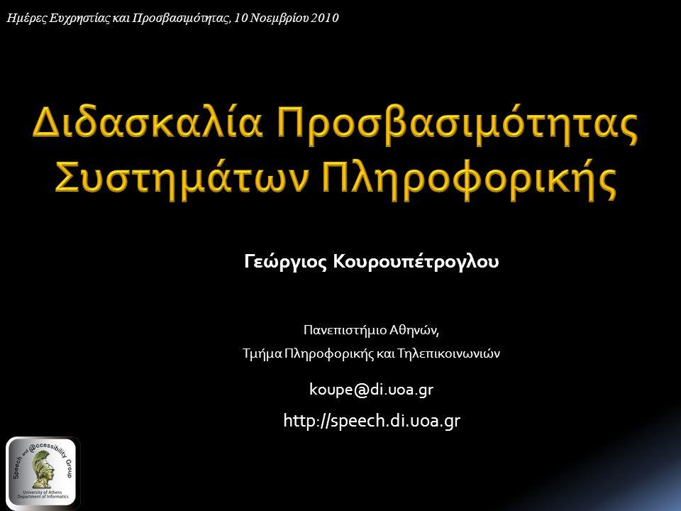 Γεώργιος Κουρουπέτρογλου Πανεπιστήμιο Αθηνών, Τμήμα Πληροφορικής και Τηλεπικοινωνιών koupe@di.uoa.gr http://speech.di.uoa.gr Ημέρες Ευχρηστίας και Προσβασιμότητας, 10 Νοεμβρίου 2010