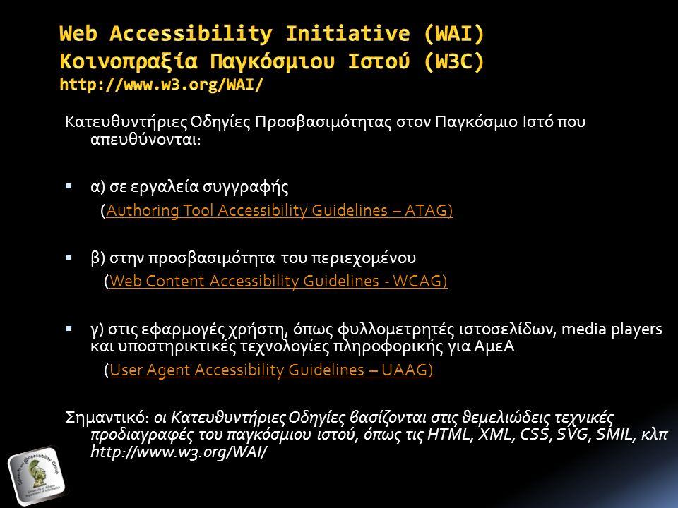 Κατευθυντήριες Οδηγίες Προσβασιμότητας στον Παγκόσμιο Ιστό που απευθύνονται:  α) σε εργαλεία συγγραφής (Authoring Tool Accessibility Guidelines – ATAG)Authoring Tool Accessibility Guidelines – ATAG)  β) στην προσβασιμότητα του περιεχομένου (Web Content Accessibility Guidelines - WCAG)Web Content Accessibility Guidelines - WCAG)  γ) στις εφαρμογές χρήστη, όπως φυλλομετρητές ιστοσελίδων, media players και υποστηρικτικές τεχνολογίες πληροφορικής για ΑμεΑ (User Agent Accessibility Guidelines – UAAG)User Agent Accessibility Guidelines – UAAG) Σημαντικό: οι Κατευθυντήριες Οδηγίες βασίζονται στις θεμελιώδεις τεχνικές προδιαγραφές του παγκόσμιου ιστού, όπως τις HTML, XML, CSS, SVG, SMIL, κλπ http://www.w3.org/WAI/
