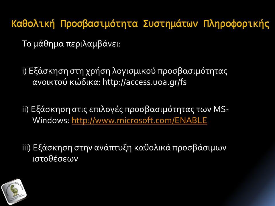 Το μάθημα περιλαμβάνει: i) Εξάσκηση στη χρήση λογισμικού προσβασιμότητας ανοικτού κώδικα: http://access.uoa.gr/fs ii) Εξάσκηση στις επιλογές προσβασιμότητας των MS- Windows: http://www.microsoft.com/ENABLEhttp://www.microsoft.com/ENABLE iii) Εξάσκηση στην ανάπτυξη καθολικά προσβάσιμων ιστοθέσεων