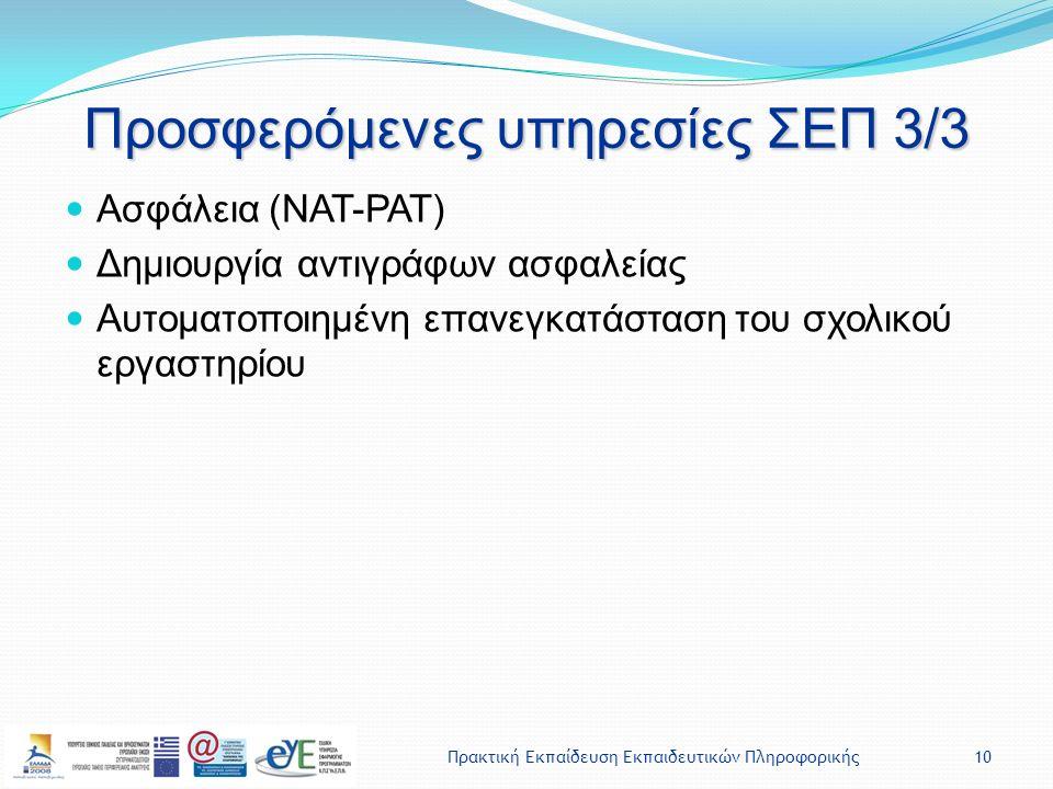 Πρακτική Εκπαίδευση Εκπαιδευτικών Πληροφορικής10 Προσφερόμενες υπηρεσίες ΣΕΠ 3/3 Ασφάλεια (NAT-PAT) Δημιουργία αντιγράφων ασφαλείας Αυτοματοποιημένη επανεγκατάσταση του σχολικού εργαστηρίου