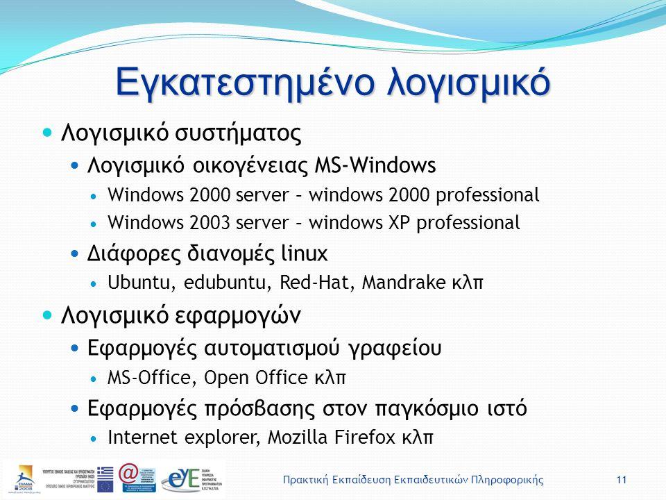 Πρακτική Εκπαίδευση Εκπαιδευτικών Πληροφορικής11 Εγκατεστημένο λογισμικό Λογισμικό συστήματος Λογισμικό οικογένειας MS-Windows Windows 2000 server – windows 2000 professional Windows 2003 server – windows XP professional Διάφορες διανομές linux Ubuntu, edubuntu, Red-Hat, Mandrake κλπ Λογισμικό εφαρμογών Εφαρμογές αυτοματισμού γραφείου MS-Office, Open Office κλπ Εφαρμογές πρόσβασης στον παγκόσμιο ιστό Internet explorer, Mozilla Firefox κλπ