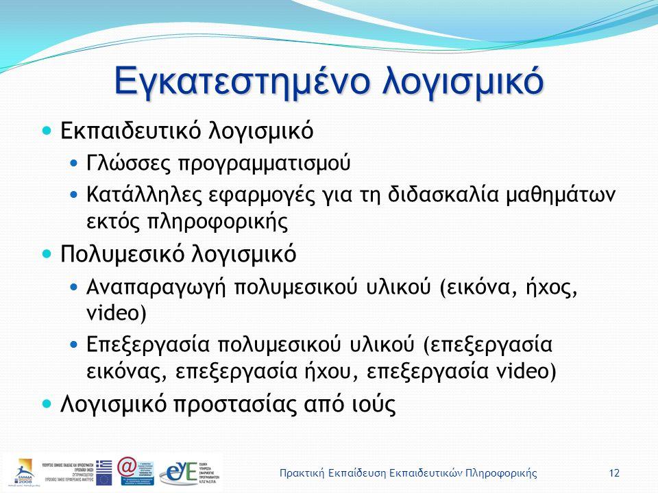 Πρακτική Εκπαίδευση Εκπαιδευτικών Πληροφορικής12 Εγκατεστημένο λογισμικό Εκπαιδευτικό λογισμικό Γλώσσες προγραμματισμού Κατάλληλες εφαρμογές για τη διδασκαλία μαθημάτων εκτός πληροφορικής Πολυμεσικό λογισμικό Αναπαραγωγή πολυμεσικού υλικού (εικόνα, ήχος, video) Επεξεργασία πολυμεσικού υλικού (επεξεργασία εικόνας, επεξεργασία ήχου, επεξεργασία video) Λογισμικό προστασίας από ιούς