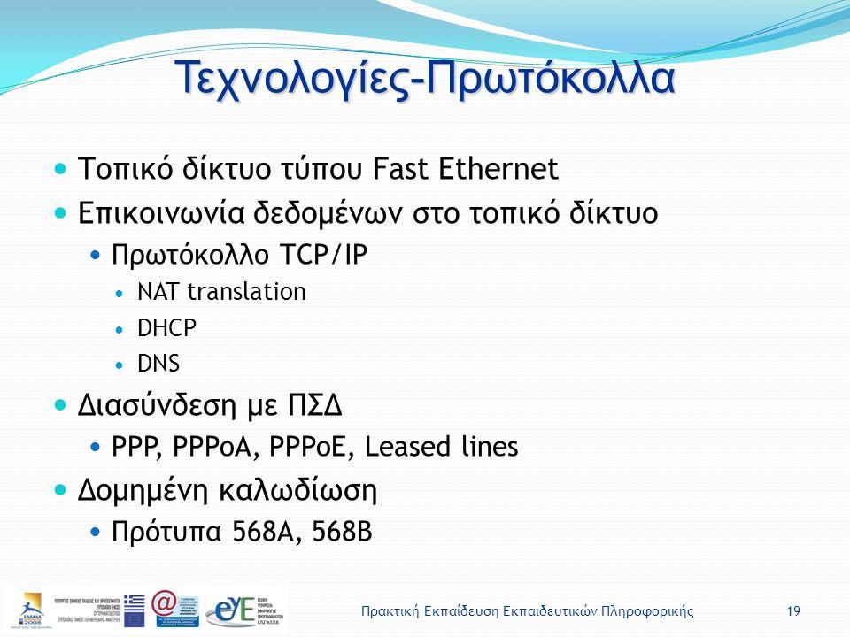 Πρακτική Εκπαίδευση Εκπαιδευτικών Πληροφορικής19 Τεχνολογίες-Πρωτόκολλα Τοπικό δίκτυο τύπου Fast Ethernet Επικοινωνία δεδομένων στο τοπικό δίκτυο Πρωτόκολλο TCP/IP NAT translation DHCP DNS Διασύνδεση με ΠΣΔ PPP, PPPoA, PPPoE, Leased lines Δομημένη καλωδίωση Πρότυπα 568Α, 568Β