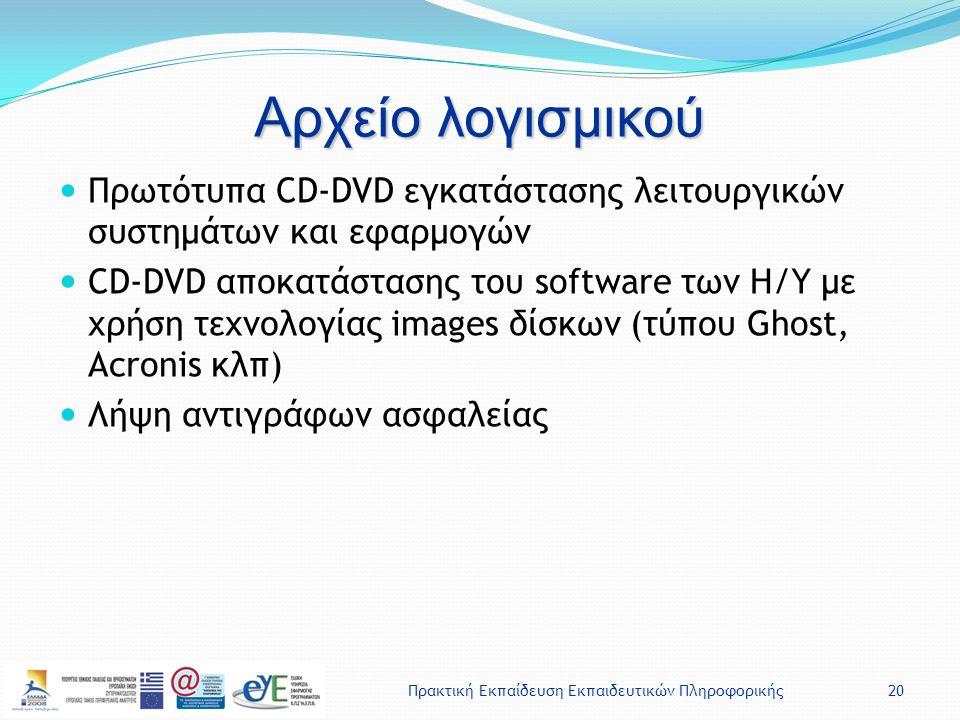 Πρακτική Εκπαίδευση Εκπαιδευτικών Πληροφορικής20 Αρχείο λογισμικού Πρωτότυπα CD-DVD εγκατάστασης λειτουργικών συστημάτων και εφαρμογών CD-DVD αποκατάστασης του software των Η/Υ με χρήση τεχνολογίας images δίσκων (τύπου Ghost, Acronis κλπ) Λήψη αντιγράφων ασφαλείας
