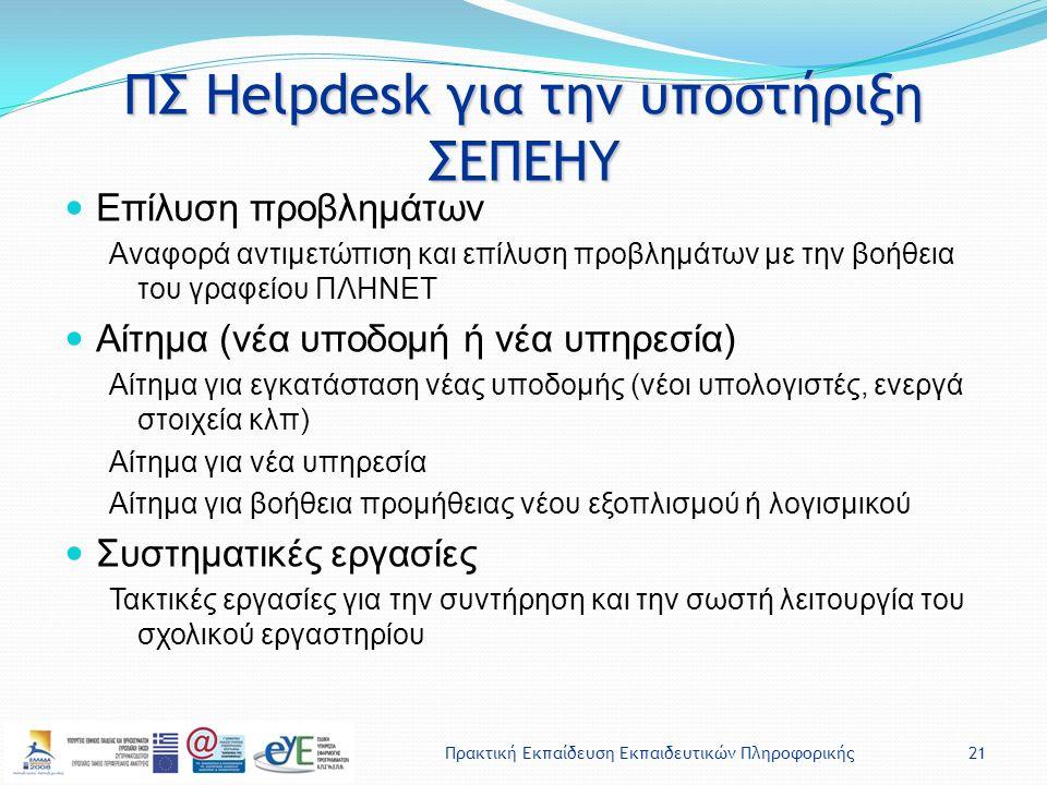 Πρακτική Εκπαίδευση Εκπαιδευτικών Πληροφορικής21 ΠΣ Helpdesk για την υποστήριξη ΣΕΠΕΗΥ Επίλυση προβλημάτων Αναφορά αντιμετώπιση και επίλυση προβλημάτων με την βοήθεια του γραφείου ΠΛΗΝΕΤ Αίτημα (νέα υποδομή ή νέα υπηρεσία) Αίτημα για εγκατάσταση νέας υποδομής (νέοι υπολογιστές, ενεργά στοιχεία κλπ) Αίτημα για νέα υπηρεσία Αίτημα για βοήθεια προμήθειας νέου εξοπλισμού ή λογισμικού Συστηματικές εργασίες Τακτικές εργασίες για την συντήρηση και την σωστή λειτουργία του σχολικού εργαστηρίου
