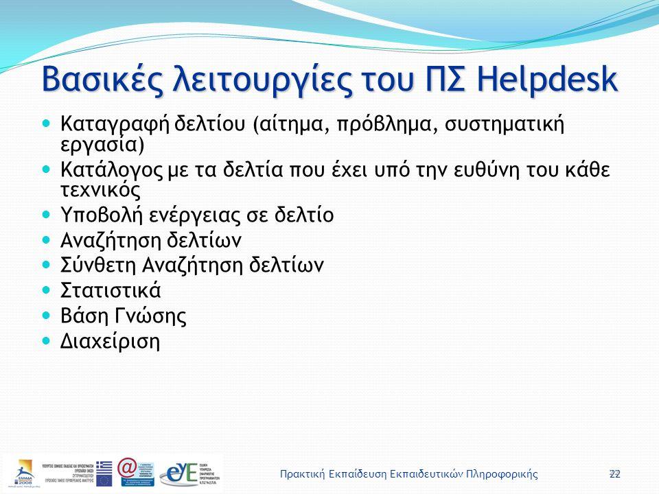 Πρακτική Εκπαίδευση Εκπαιδευτικών Πληροφορικής22 Βασικές λειτουργίες του ΠΣ Helpdesk Καταγραφή δελτίου (αίτημα, πρόβλημα, συστηματική εργασία) Κατάλογος με τα δελτία που έχει υπό την ευθύνη του κάθε τεχνικός Υποβολή ενέργειας σε δελτίο Αναζήτηση δελτίων Σύνθετη Αναζήτηση δελτίων Στατιστικά Βάση Γνώσης Διαχείριση 22