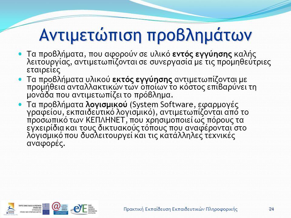 Πρακτική Εκπαίδευση Εκπαιδευτικών Πληροφορικής24 Αντιμετώπιση προβλημάτων Τα προβλήματα, που αφορούν σε υλικό εντός εγγύησης καλής λειτουργίας, αντιμετωπίζονται σε συνεργασία με τις προμηθεύτριες εταιρείες Τα προβλήματα υλικού εκτός εγγύησης αντιμετωπίζονται με προμήθεια ανταλλακτικών των οποίων το κόστος επιβαρύνει τη μονάδα που αντιμετωπίζει το πρόβλημα.