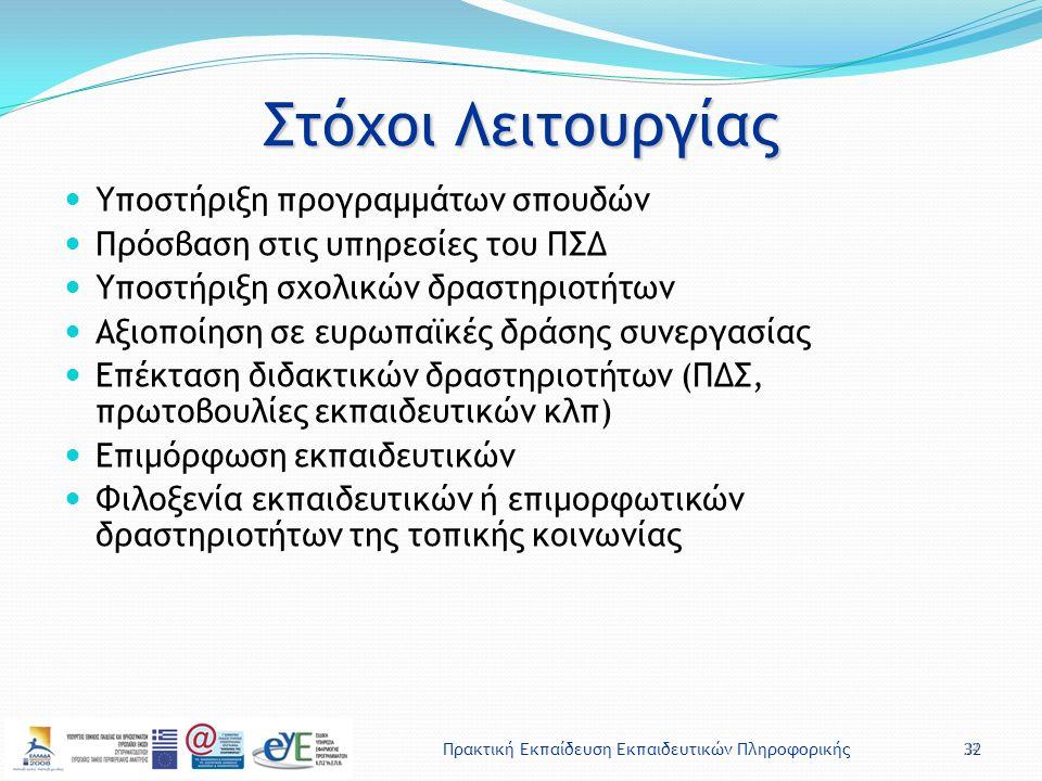 Πρακτική Εκπαίδευση Εκπαιδευτικών Πληροφορικής32 Στόχοι Λειτουργίας Υποστήριξη προγραμμάτων σπουδών Πρόσβαση στις υπηρεσίες του ΠΣΔ Υποστήριξη σχολικών δραστηριοτήτων Αξιοποίηση σε ευρωπαϊκές δράσης συνεργασίας Επέκταση διδακτικών δραστηριοτήτων (ΠΔΣ, πρωτοβουλίες εκπαιδευτικών κλπ) Επιμόρφωση εκπαιδευτικών Φιλοξενία εκπαιδευτικών ή επιμορφωτικών δραστηριοτήτων της τοπικής κοινωνίας 32