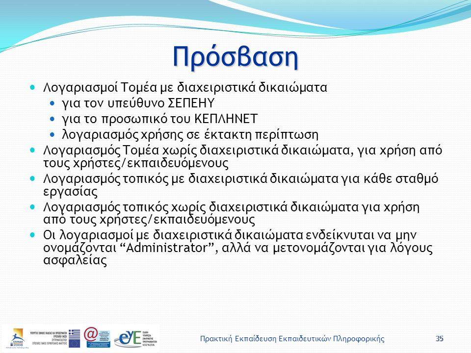 Πρακτική Εκπαίδευση Εκπαιδευτικών Πληροφορικής35 Πρόσβαση Λογαριασμοί Τομέα με διαχειριστικά δικαιώματα για τον υπεύθυνο ΣΕΠΕΗΥ για το προσωπικό του ΚΕΠΛΗΝΕΤ λογαριασμός χρήσης σε έκτακτη περίπτωση Λογαριασμός Τομέα χωρίς διαχειριστικά δικαιώματα, για χρήση από τους χρήστες/εκπαιδευόμενους Λογαριασμός τοπικός με διαχειριστικά δικαιώματα για κάθε σταθμό εργασίας Λογαριασμός τοπικός χωρίς διαχειριστικά δικαιώματα για χρήση από τους χρήστες/εκπαιδευόμενους Οι λογαριασμοί με διαχειριστικά δικαιώματα ενδείκνυται να μην ονομάζονται Administrator , αλλά να μετονομάζονται για λόγους ασφαλείας 35