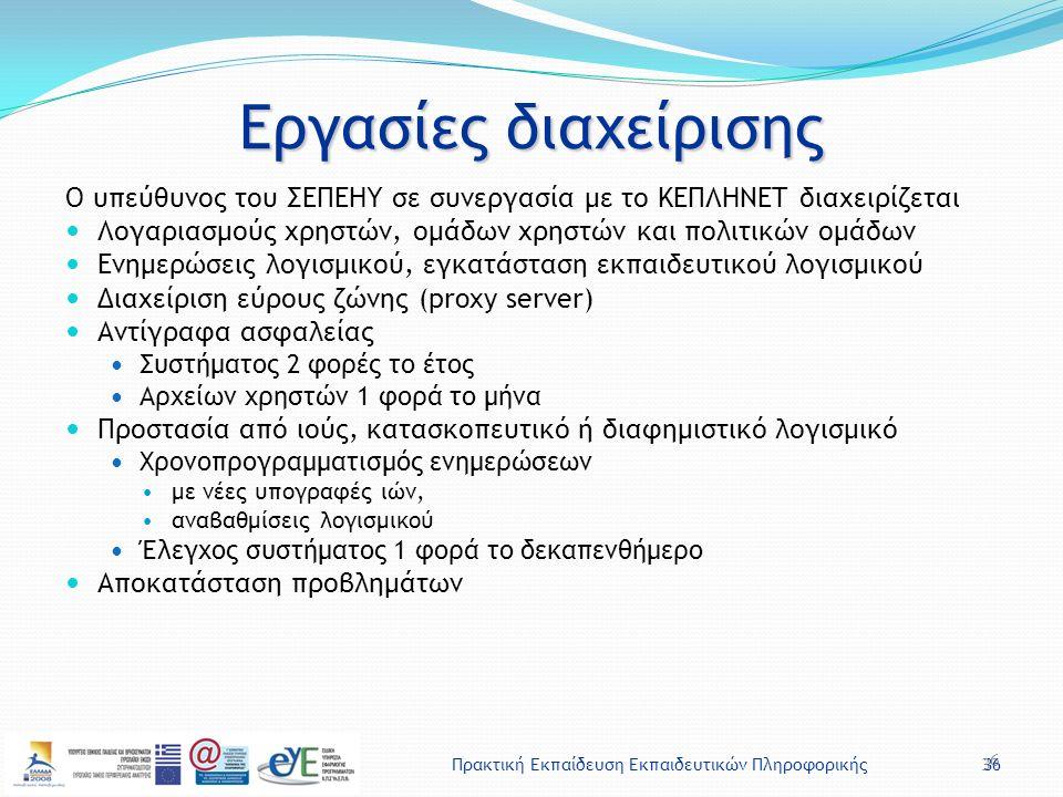 Πρακτική Εκπαίδευση Εκπαιδευτικών Πληροφορικής36 Εργασίες διαχείρισης Ο υπεύθυνος του ΣΕΠΕΗΥ σε συνεργασία με το ΚΕΠΛΗΝΕΤ διαχειρίζεται Λογαριασμούς χρηστών, ομάδων χρηστών και πολιτικών ομάδων Ενημερώσεις λογισμικού, εγκατάσταση εκπαιδευτικού λογισμικού Διαχείριση εύρους ζώνης (proxy server) Αντίγραφα ασφαλείας Συστήματος 2 φορές το έτος Αρχείων χρηστών 1 φορά το μήνα Προστασία από ιούς, κατασκοπευτικό ή διαφημιστικό λογισμικό Χρονοπρογραμματισμός ενημερώσεων με νέες υπογραφές ιών, αναβαθμίσεις λογισμικού Έλεγχος συστήματος 1 φορά το δεκαπενθήμερο Αποκατάσταση προβλημάτων 36
