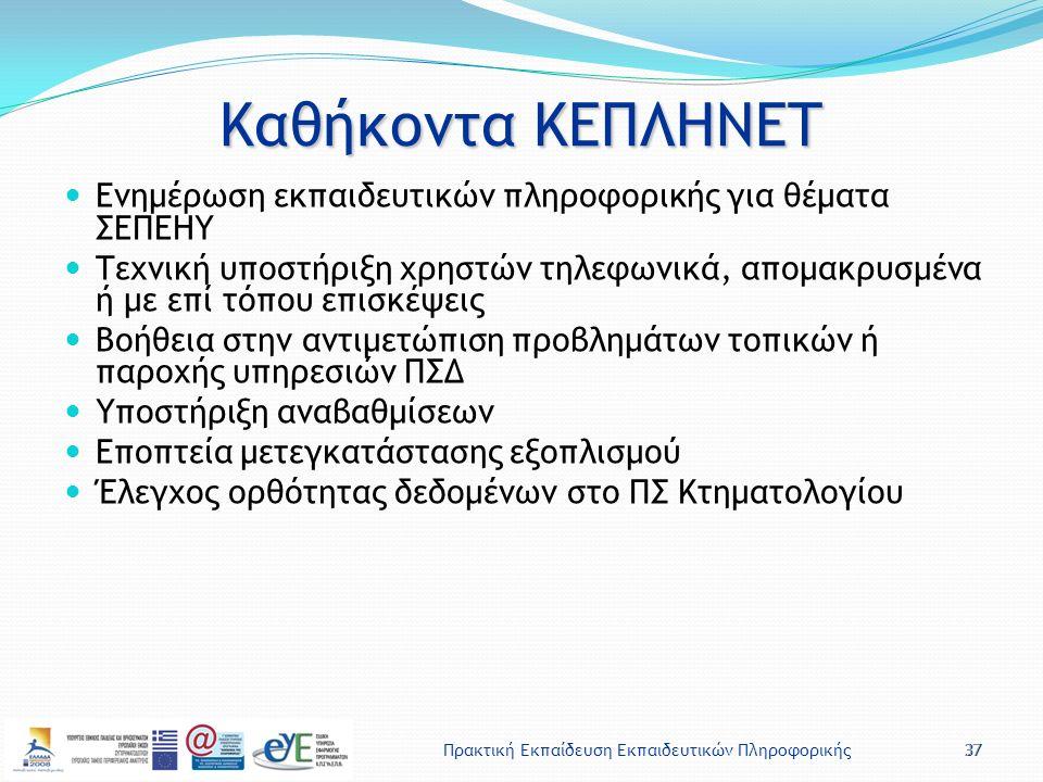Πρακτική Εκπαίδευση Εκπαιδευτικών Πληροφορικής37 Καθήκοντα ΚΕΠΛΗΝΕΤ Ενημέρωση εκπαιδευτικών πληροφορικής για θέματα ΣΕΠΕΗΥ Τεχνική υποστήριξη χρηστών τηλεφωνικά, απομακρυσμένα ή με επί τόπου επισκέψεις Βοήθεια στην αντιμετώπιση προβλημάτων τοπικών ή παροχής υπηρεσιών ΠΣΔ Υποστήριξη αναβαθμίσεων Εποπτεία μετεγκατάστασης εξοπλισμού Έλεγχος ορθότητας δεδομένων στο ΠΣ Κτηματολογίου 37