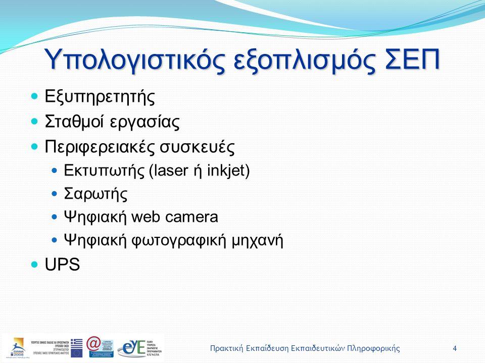 Πρακτική Εκπαίδευση Εκπαιδευτικών Πληροφορικής4 Υπολογιστικός εξοπλισμός ΣΕΠ Εξυπηρετητής Σταθμοί εργασίας Περιφερειακές συσκευές Εκτυπωτής (laser ή inkjet) Σαρωτής Ψηφιακή web camera Ψηφιακή φωτογραφική μηχανή UPS