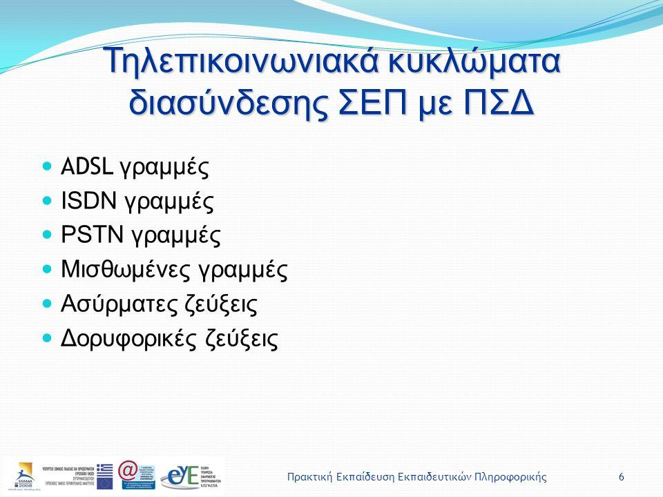 Πρακτική Εκπαίδευση Εκπαιδευτικών Πληροφορικής6 Τηλεπικοινωνιακά κυκλώματα διασύνδεσης ΣΕΠ με ΠΣΔ ADSL γραμμές ISDN γραμμές PSTN γραμμές Μισθωμένες γραμμές Ασύρματες ζεύξεις Δορυφορικές ζεύξεις