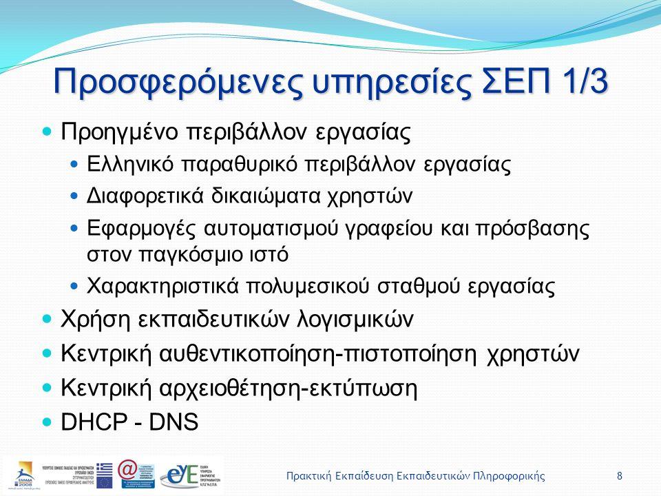 Πρακτική Εκπαίδευση Εκπαιδευτικών Πληροφορικής8 Προσφερόμενες υπηρεσίες ΣΕΠ 1/3 Προηγμένο περιβάλλον εργασίας Ελληνικό παραθυρικό περιβάλλον εργασίας Διαφορετικά δικαιώματα χρηστών Εφαρμογές αυτοματισμού γραφείου και πρόσβασης στον παγκόσμιο ιστό Χαρακτηριστικά πολυμεσικού σταθμού εργασίας Χρήση εκπαιδευτικών λογισμικών Κεντρική αυθεντικοποίηση-πιστοποίηση χρηστών Κεντρική αρχειοθέτηση-εκτύπωση DHCP - DNS