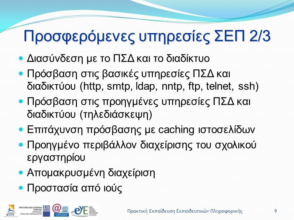Πρακτική Εκπαίδευση Εκπαιδευτικών Πληροφορικής9 Προσφερόμενες υπηρεσίες ΣΕΠ 2/3 Διασύνδεση με το ΠΣΔ και το διαδίκτυο Πρόσβαση στις βασικές υπηρεσίες ΠΣΔ και διαδικτύου (http, smtp, ldap, nntp, ftp, telnet, ssh) Πρόσβαση στις προηγμένες υπηρεσίες ΠΣΔ και διαδικτύου (τηλεδιάσκεψη) Επιτάχυνση πρόσβασης με caching ιστοσελίδων Προηγμένο περιβάλλον διαχείρισης του σχολικού εργαστηρίου Απομακρυσμένη διαχείριση Προστασία από ιούς