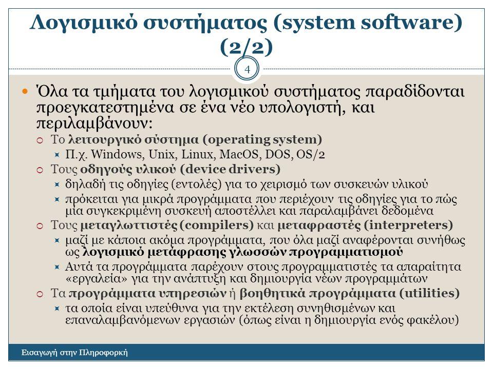 Λογισμικό συστήματος (system software) (2/2) Εισαγωγή στην Πληροφορκή 4 Όλα τα τμήματα του λογισμικού συστήματος παραδίδονται προεγκατεστημένα σε ένα νέο υπολογιστή, και περιλαμβάνουν:  Το λειτουργικό σύστημα (operating system)  Π.χ.
