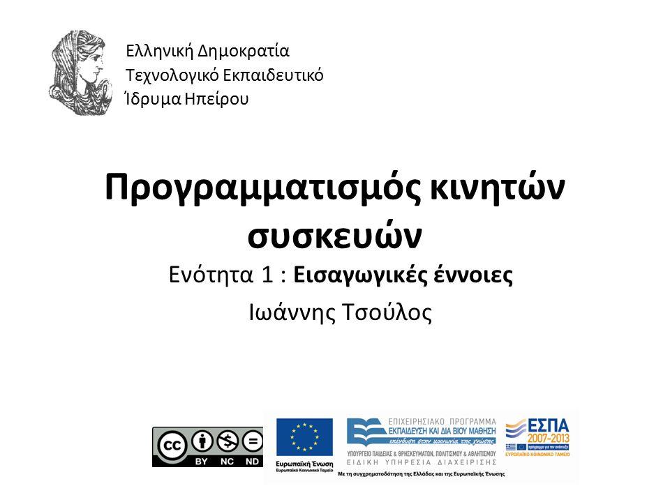 Προγραμματισμός κινητών συσκευών Ενότητα 1 : Εισαγωγικές έννοιες Ιωάννης Τσούλος Ελληνική Δημοκρατία Τεχνολογικό Εκπαιδευτικό Ίδρυμα Ηπείρου