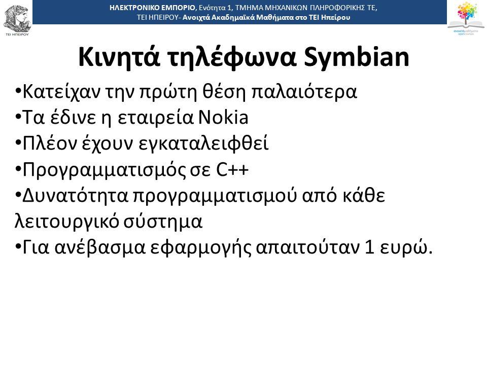 1 -,, ΤΕΙ ΗΠΕΙΡΟΥ - Ανοιχτά Ακαδημαϊκά Μαθήματα στο ΤΕΙ Ηπείρου Κινητά τηλέφωνα Symbian ΗΛΕΚΤΡΟΝΙΚΟ ΕΜΠΟΡΙΟ, Ενότητα 1, ΤΜΗΜΑ ΜΗΧΑΝΙΚΩΝ ΠΛΗΡΟΦΟΡΙΚΗΣ ΤΕ, ΤΕΙ ΗΠΕΙΡΟΥ- Ανοιχτά Ακαδημαϊκά Μαθήματα στο ΤΕΙ Ηπείρου Κατείχαν την πρώτη θέση παλαιότερα Τα έδινε η εταιρεία Nokia Πλέον έχουν εγκαταλειφθεί Προγραμματισμός σε C++ Δυνατότητα προγραμματισμού από κάθε λειτουργικό σύστημα Για ανέβασμα εφαρμογής απαιτούταν 1 ευρώ.