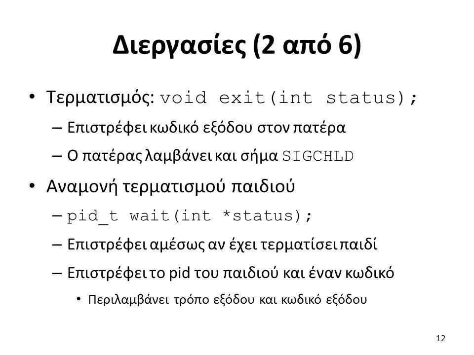 Διεργασίες (2 από 6) Τερματισμός: void exit(int status); – Επιστρέφει κωδικό εξόδου στον πατέρα – Ο πατέρας λαμβάνει και σήμα SIGCHLD Αναμονή τερματισ