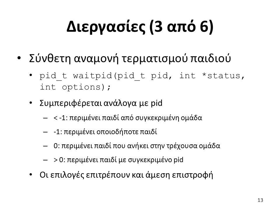 Διεργασίες (3 από 6) Σύνθετη αναμονή τερματισμού παιδιού pid_t waitpid(pid_t pid, int *status, int options); Συμπεριφέρεται ανάλογα με pid – < -1: περιμένει παιδί από συγκεκριμένη ομάδα – -1: περιμένει οποιοδήποτε παιδί – 0: περιμένει παιδί που ανήκει στην τρέχουσα ομάδα – > 0: περιμένει παιδί με συγκεκριμένο pid Οι επιλογές επιτρέπουν και άμεση επιστροφή 13