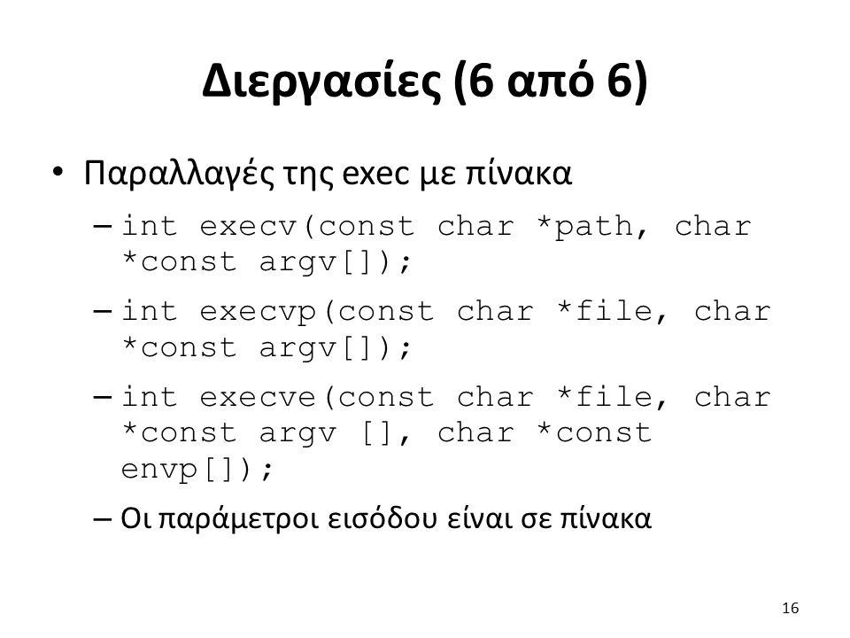 Διεργασίες (6 από 6) Παραλλαγές της exec με πίνακα – int execv(const char *path, char *const argv[]); – int execvp(const char *file, char *const argv[