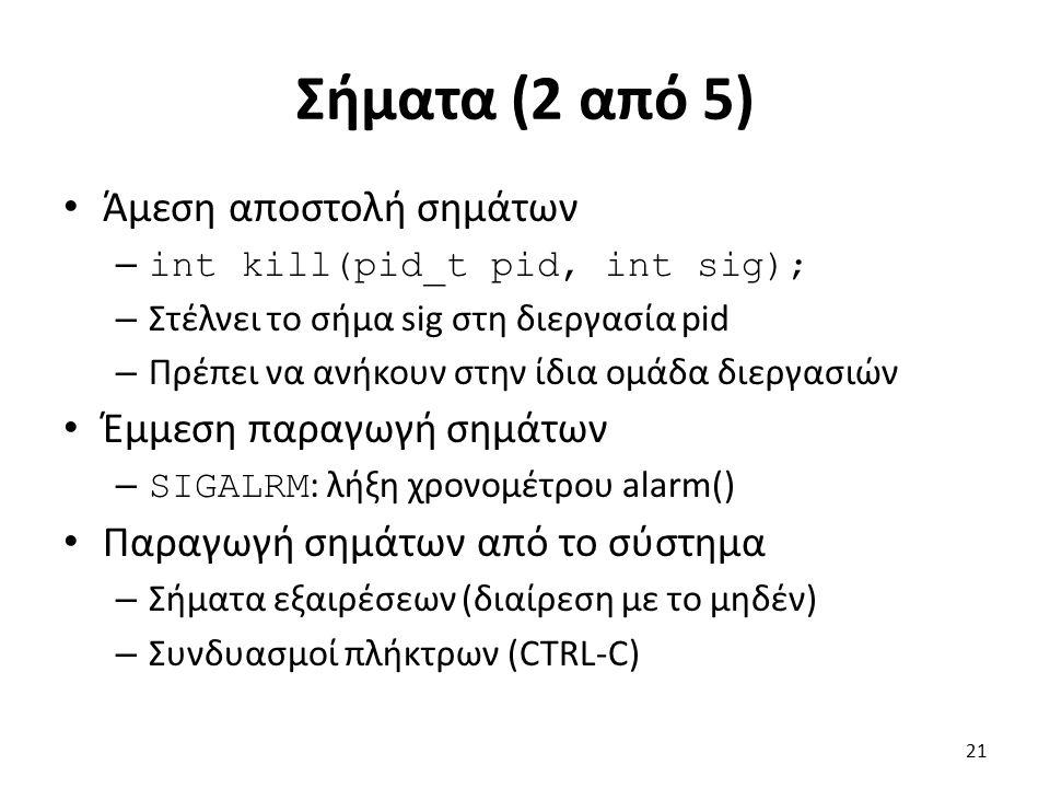 Σήματα (2 από 5) Άμεση αποστολή σημάτων – int kill(pid_t pid, int sig); – Στέλνει το σήμα sig στη διεργασία pid – Πρέπει να ανήκουν στην ίδια ομάδα διεργασιών Έμμεση παραγωγή σημάτων – SIGALRM : λήξη χρονομέτρου alarm() Παραγωγή σημάτων από το σύστημα – Σήματα εξαιρέσεων (διαίρεση με το μηδέν) – Συνδυασμοί πλήκτρων (CTRL-C) 21