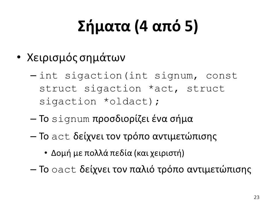 Σήματα (4 από 5) Χειρισμός σημάτων – int sigaction(int signum, const struct sigaction *act, struct sigaction *oldact); – To signum προσδιορίζει ένα σήμα – Το act δείχνει τον τρόπο αντιμετώπισης Δομή με πολλά πεδία (και χειριστή) – Το oact δείχνει τον παλιό τρόπο αντιμετώπισης 23