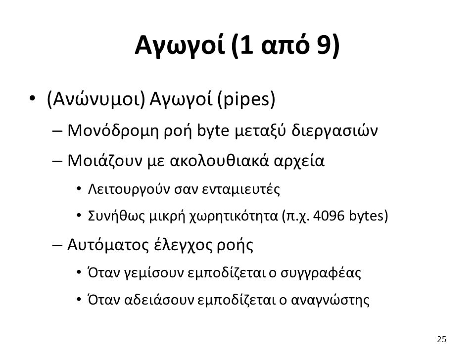 Αγωγοί (1 από 9) (Ανώνυμοι) Αγωγοί (pipes) – Μονόδρομη ροή byte μεταξύ διεργασιών – Μοιάζουν με ακολουθιακά αρχεία Λειτουργούν σαν ενταμιευτές Συνήθως μικρή χωρητικότητα (π.χ.