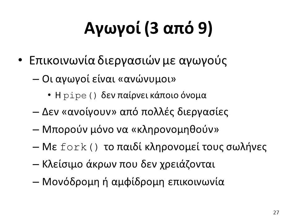 Αγωγοί (3 από 9) Επικοινωνία διεργασιών με αγωγούς – Οι αγωγοί είναι «ανώνυμοι» Η pipe() δεν παίρνει κάποιο όνομα – Δεν «ανοίγουν» από πολλές διεργασίες – Μπορούν μόνο να «κληρονομηθούν» – Με fork() το παιδί κληρονομεί τους σωλήνες – Κλείσιμο άκρων που δεν χρειάζονται – Μονόδρομη ή αμφίδρομη επικοινωνία 27